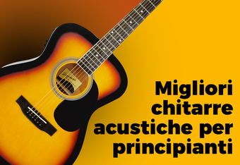 Migliori chitarre acustiche per principianti: suonano bene e costano poco?